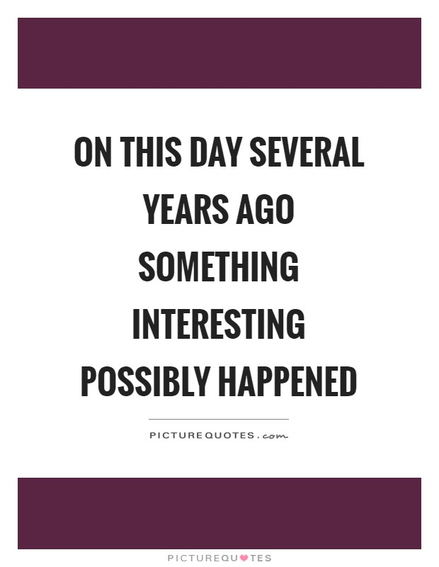 On this day several years ago something interesting possibly happened Picture Quote #1
