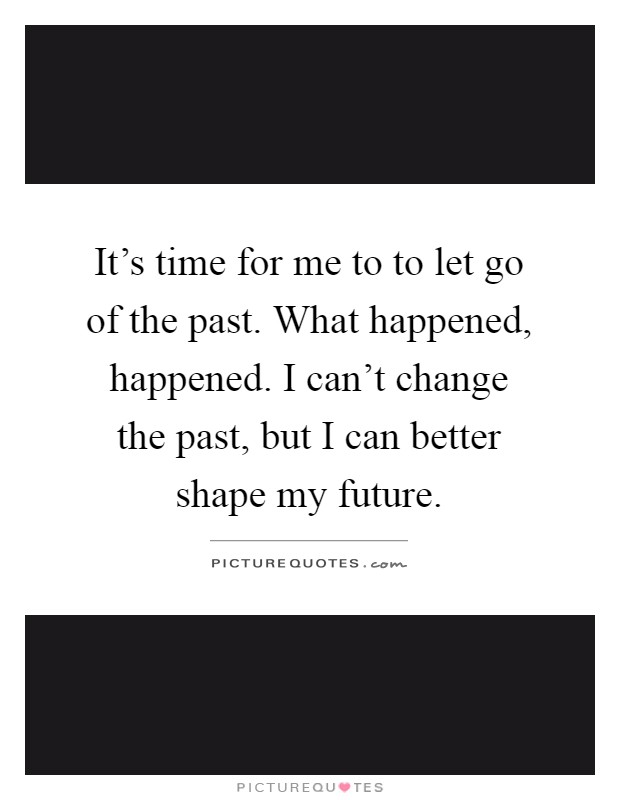 It's time for me to to let go of the past. What happened, happened. I can't change the past, but I can better shape my future Picture Quote #1