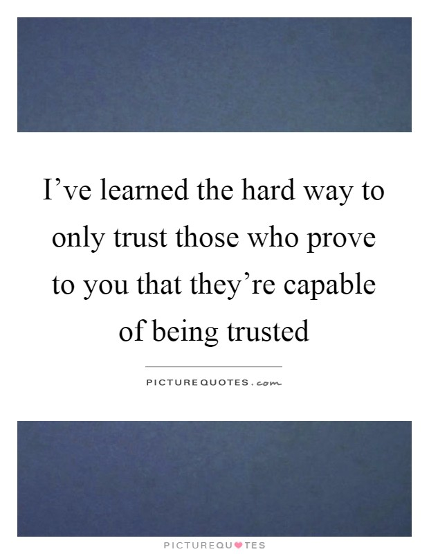 I've learned the hard way to only trust those who prove to you that they're capable of being trusted Picture Quote #1