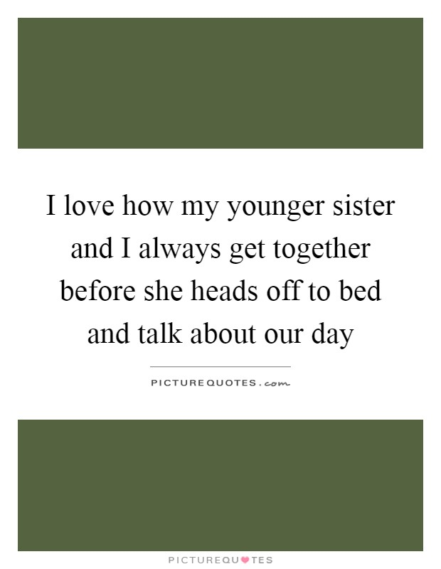 I love how my younger sister and I always get together before she heads off to bed and talk about our day Picture Quote #1