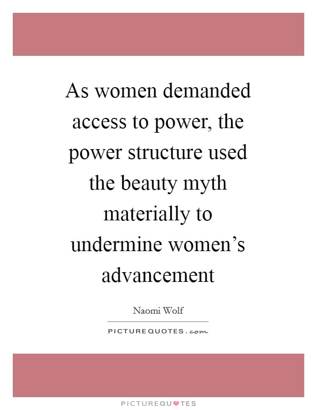 As women demanded access to power, the power structure used the beauty myth materially to undermine women's advancement Picture Quote #1