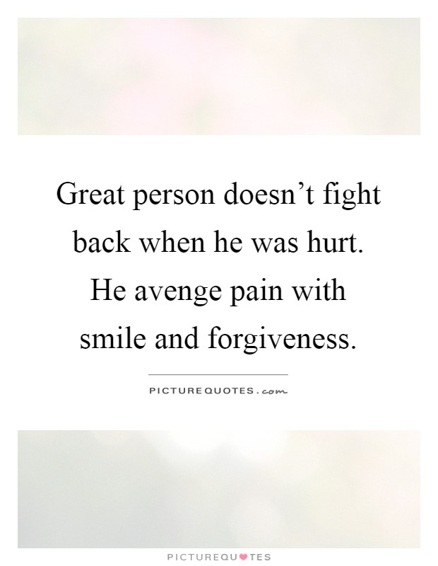 Great person doesn't fight back when he was hurt. He avenge pain with smile and forgiveness Picture Quote #1