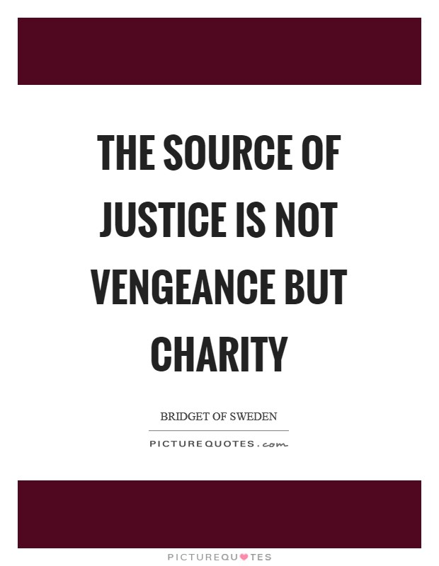 The source of justice is not vengeance but charity Picture Quote #1