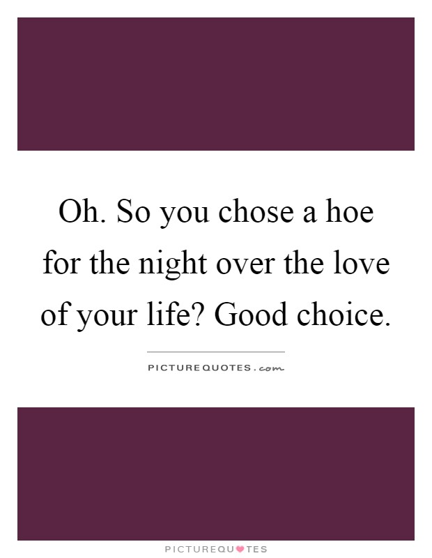 Hoe Quotes   Hoe Sayings   Hoe Picture Quotes