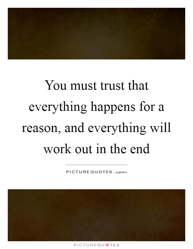 You must trust that everything happens for a reason, and everything will work out in the end Picture Quote #1