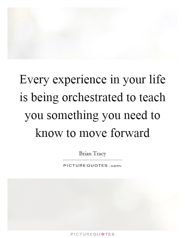 Every experience in your life is being orchestrated to teach you something you need to know to move forward Picture Quote #1