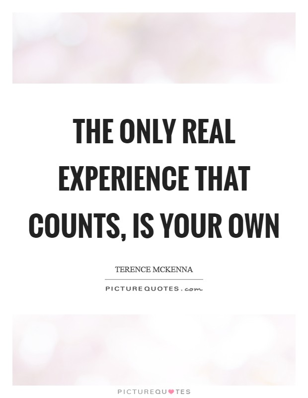 The only real experience that counts, is your own Picture Quote #1