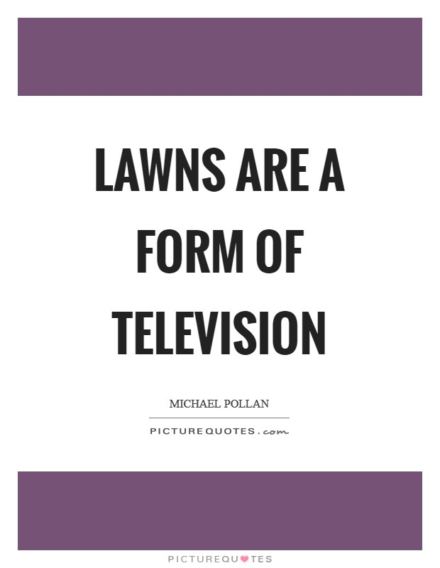 Lawns are a form of television Picture Quote #1