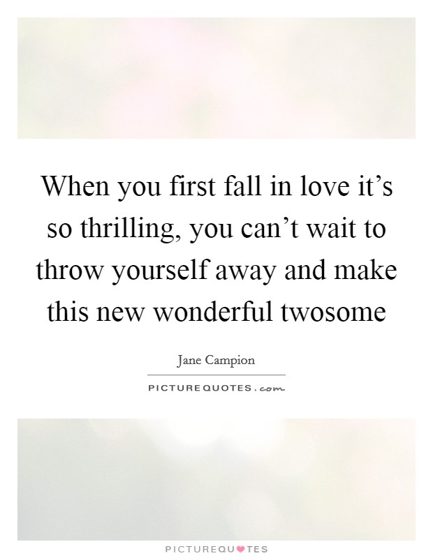 When you first fall in love it's so thrilling, you can't wait to throw yourself away and make this new wonderful twosome Picture Quote #1
