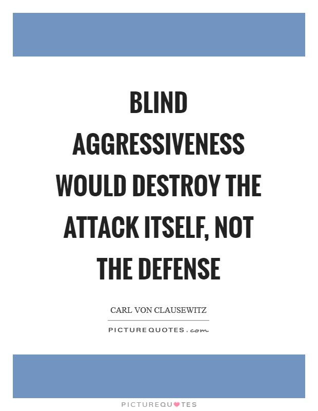 Blind aggressiveness would destroy the attack itself, not the defense Picture Quote #1