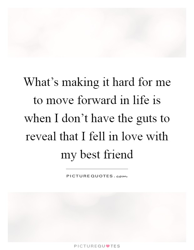 What's making it hard for me to move forward in life is when I don't have the guts to reveal that I fell in love with my best friend Picture Quote #1
