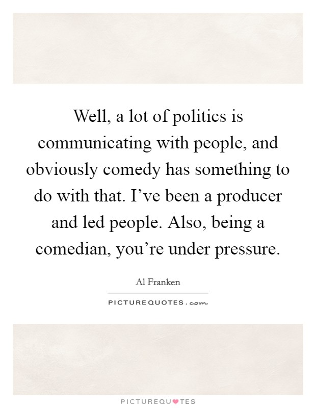 Well, a lot of politics is communicating with people, and obviously comedy has something to do with that. I've been a producer and led people. Also, being a comedian, you're under pressure Picture Quote #1