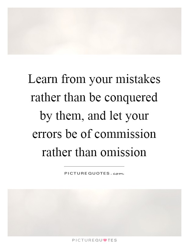 Learn from your mistakes rather than be conquered by them, and let your errors be of commission rather than omission Picture Quote #1