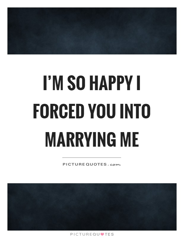 I'm so happy I forced you into marrying me Picture Quote #1