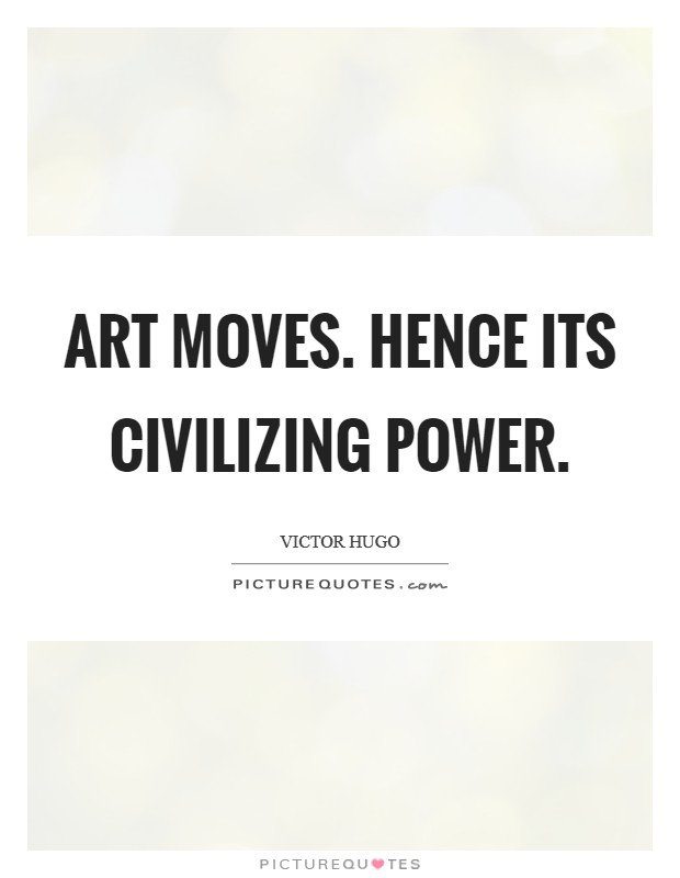 Art moves. Hence its civilizing power Picture Quote #1