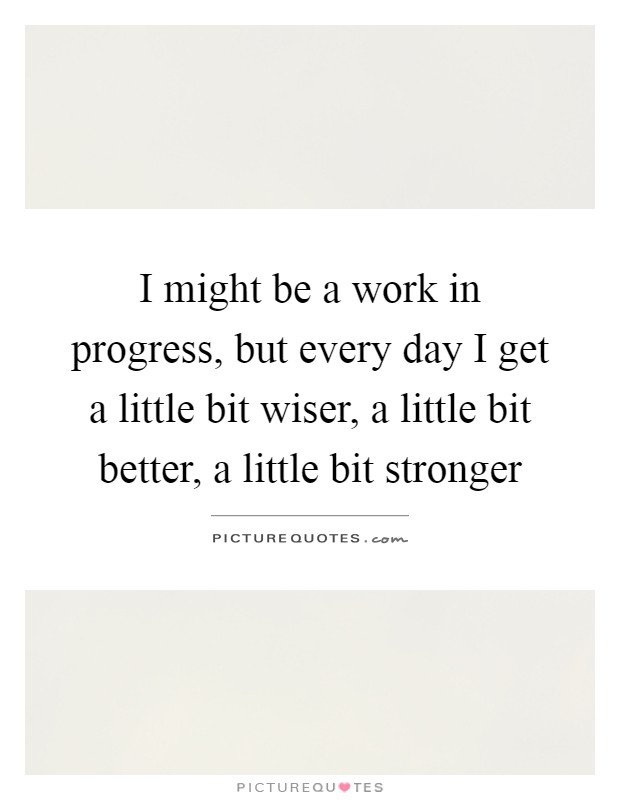 I might be a work in progress, but every day I get a little bit wiser, a little bit better, a little bit stronger Picture Quote #1