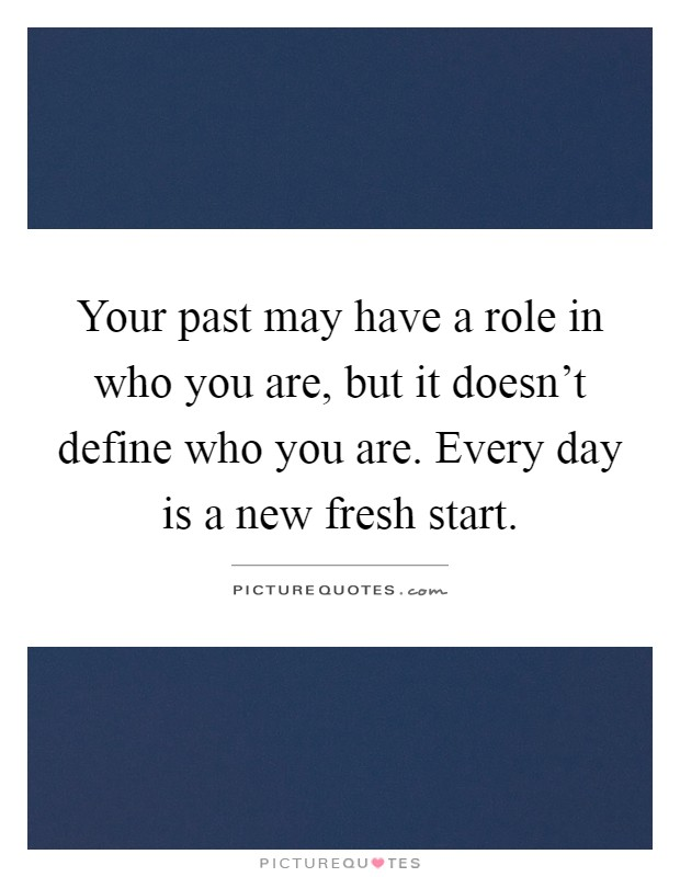 Your past may have a role in who you are, but it doesn't define who you are. Every day is a new fresh start Picture Quote #1
