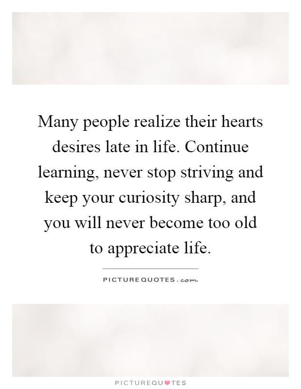 Many people realize their hearts desires late in life. Continue learning, never stop striving and keep your curiosity sharp, and you will never become too old to appreciate life Picture Quote #1