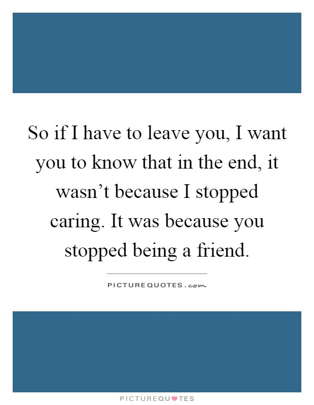 So if I have to leave you, I want you to know that in the end, it wasn't because I stopped caring. It was because you stopped being a friend Picture Quote #1