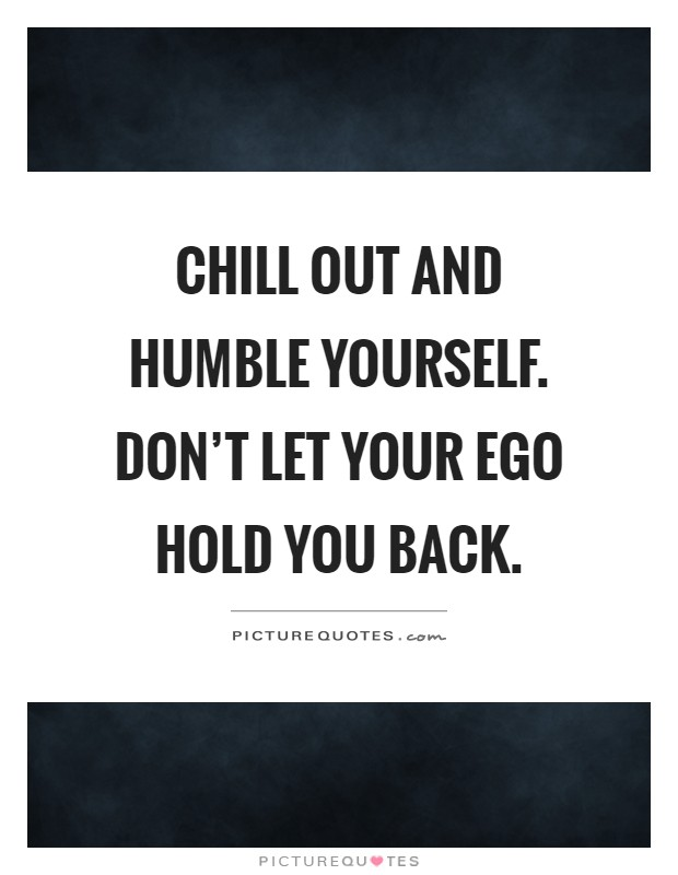 Chill out and humble yourself. Don't let your ego hold you back Picture Quote #1