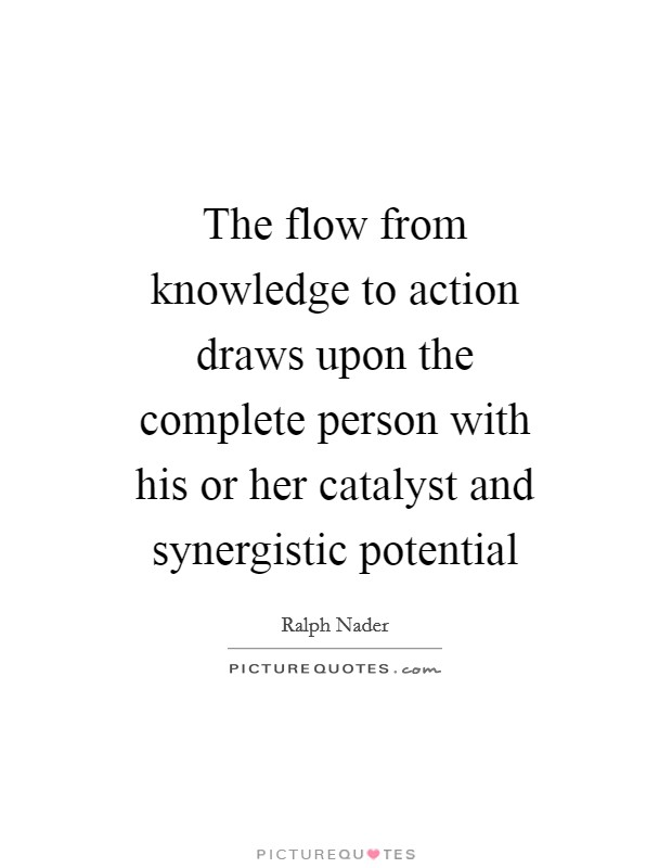 The flow from knowledge to action draws upon the complete person with his or her catalyst and synergistic potential Picture Quote #1