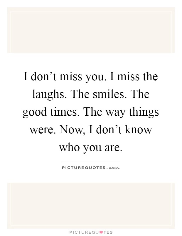 I don't miss you. I miss the laughs. The smiles. The good times. The way things were. Now, I don't know who you are Picture Quote #1