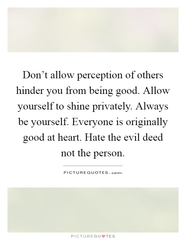 Don't allow perception of others hinder you from being good. Allow yourself to shine privately. Always be yourself. Everyone is originally good at heart. Hate the evil deed not the person Picture Quote #1