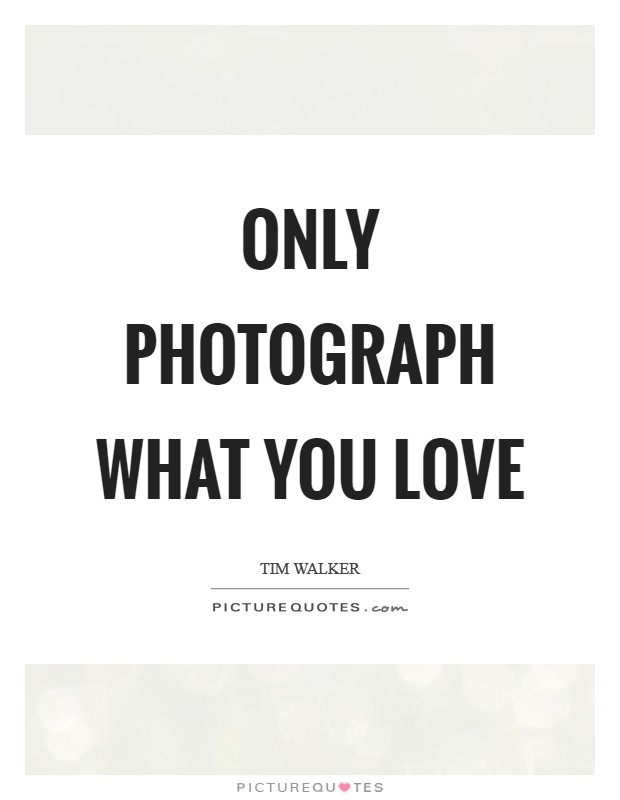 Only photograph what you love Picture Quote #1