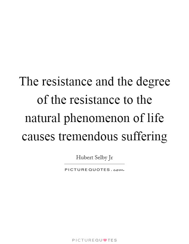 The resistance and the degree of the resistance to the natural phenomenon of life causes tremendous suffering Picture Quote #1