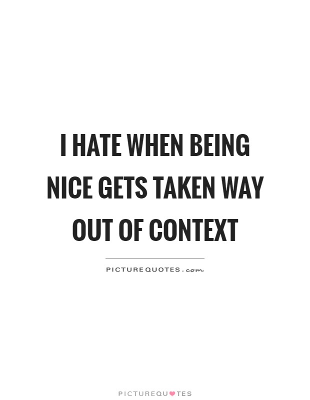 I hate when being nice gets taken way out of context Picture Quote #1