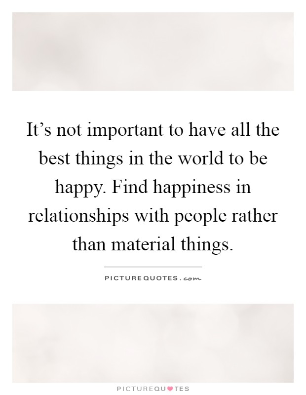 It's not important to have all the best things in the world to be happy. Find happiness in relationships with people rather than material things Picture Quote #1