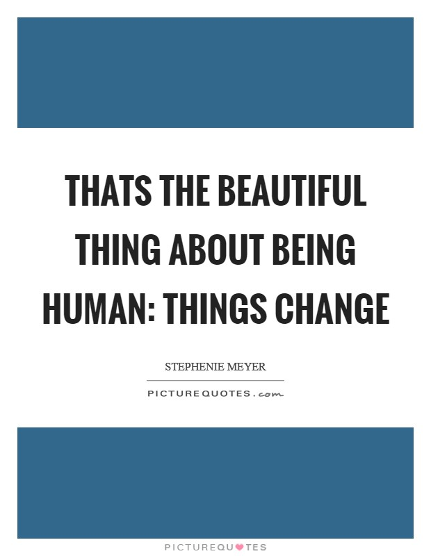 Thats the beautiful thing about being human: Things change Picture Quote #1