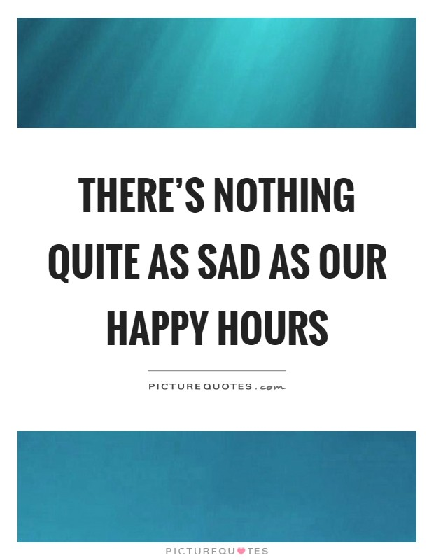There's nothing quite as sad as our happy hours Picture Quote #1