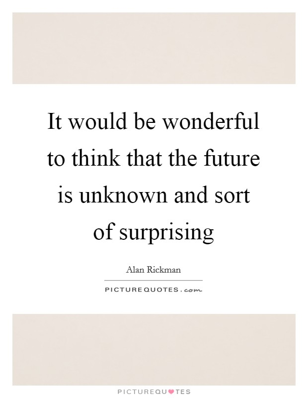 It would be wonderful to think that the future is unknown and sort of surprising Picture Quote #1