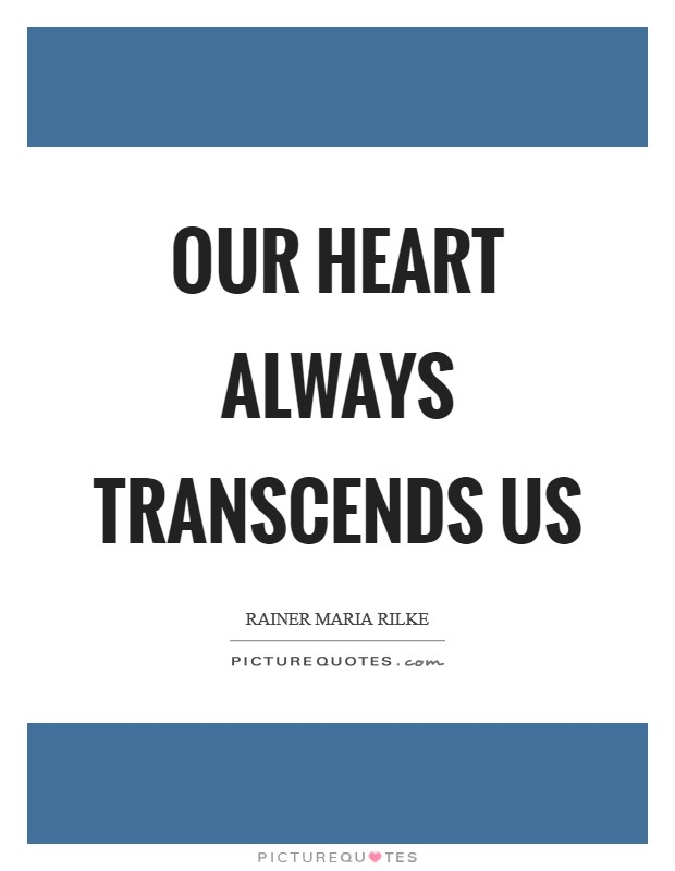 Our heart always transcends us Picture Quote #1