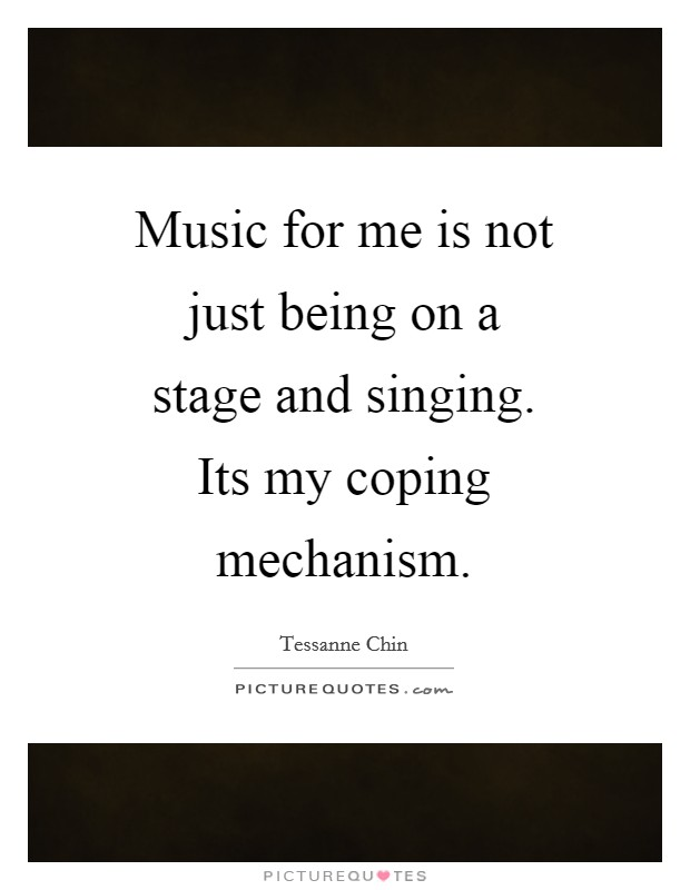 Music for me is not just being on a stage and singing. Its my coping mechanism Picture Quote #1