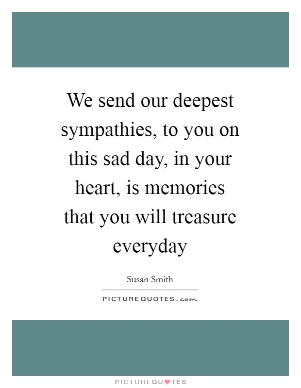 We send our deepest sympathies, to you on this sad day, in your heart, is memories that you will treasure everyday Picture Quote #1