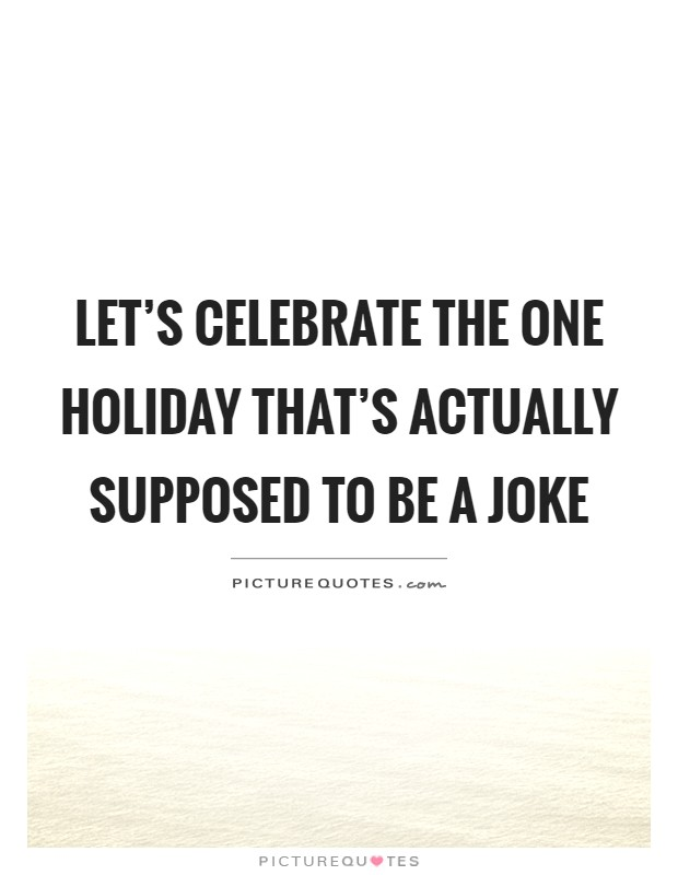 Let's celebrate the one holiday that's actually supposed to be a joke Picture Quote #1