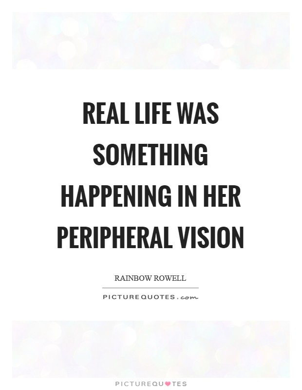 Real life was something happening in her peripheral vision Picture Quote #1