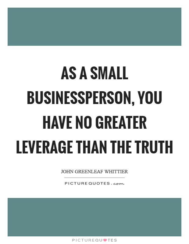 As a small businessperson, you have no greater leverage than the truth Picture Quote #1