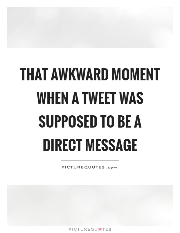 That awkward moment when a tweet was supposed to be a direct message Picture Quote #1