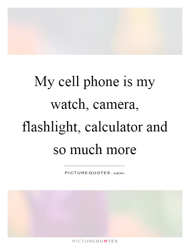 My cell phone is my watch, camera, flashlight, calculator and so much more Picture Quote #1