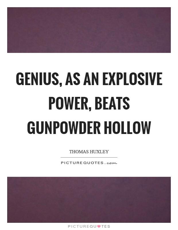 Genius, as an explosive power, beats gunpowder hollow Picture Quote #1