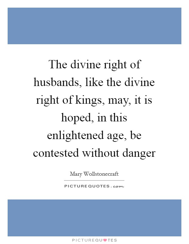The divine right of husbands, like the divine right of kings, may, it is hoped, in this enlightened age, be contested without danger Picture Quote #1