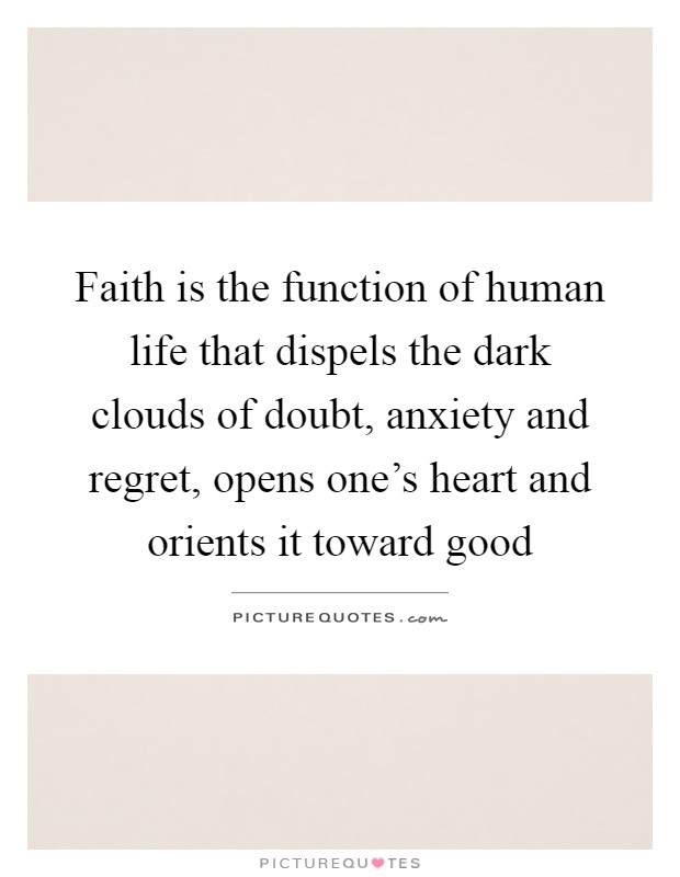 Faith is the function of human life that dispels the dark clouds of doubt, anxiety and regret, opens one's heart and orients it toward good Picture Quote #1