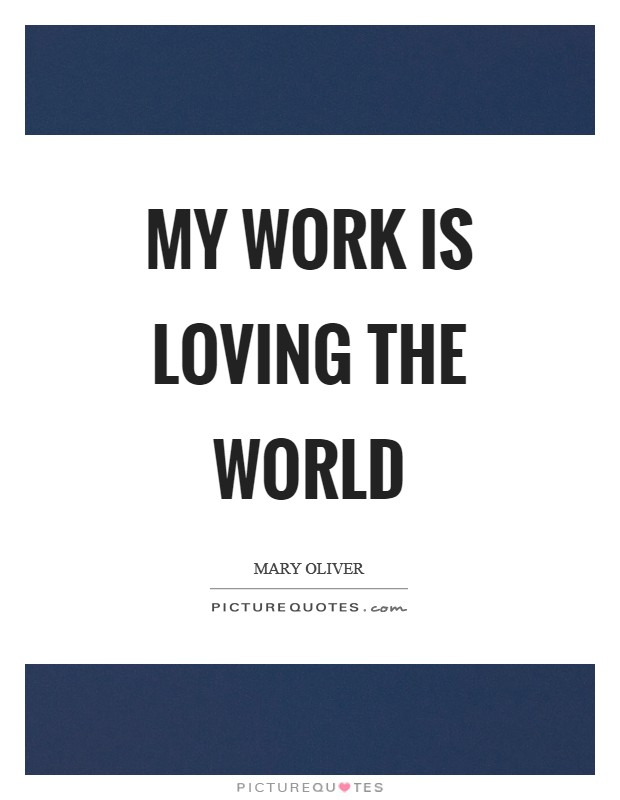 My work is loving the world Picture Quote #1