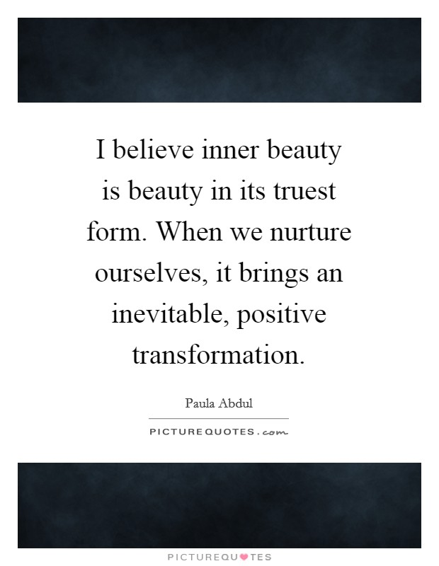 I believe inner beauty is beauty in its truest form. When we nurture ourselves, it brings an inevitable, positive transformation Picture Quote #1