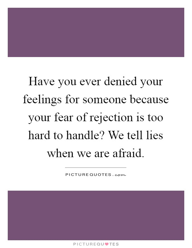 Have you ever denied your feelings for someone because your fear of rejection is too hard to handle? We tell lies when we are afraid Picture Quote #1