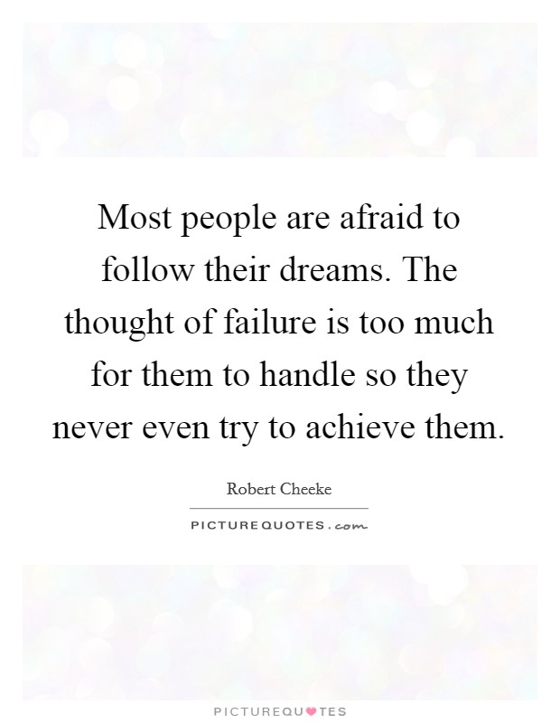 Most people are afraid to follow their dreams. The thought of failure is too much for them to handle so they never even try to achieve them Picture Quote #1