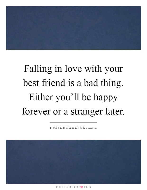 Falling in love with your best friend is a bad thing. Either you'll be happy forever or a stranger later Picture Quote #1